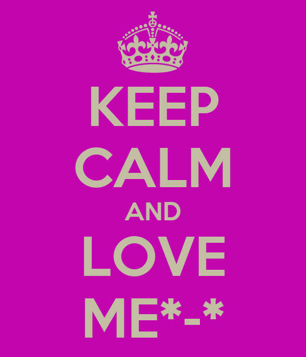 KEEP CALM AND LOVE ME*-*