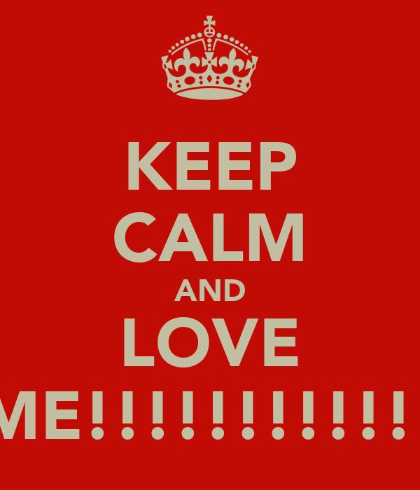 KEEP CALM AND LOVE ME!!!!!!!!!!!!