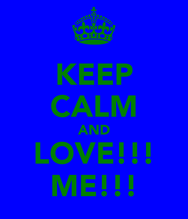 KEEP CALM AND LOVE!!! ME!!!