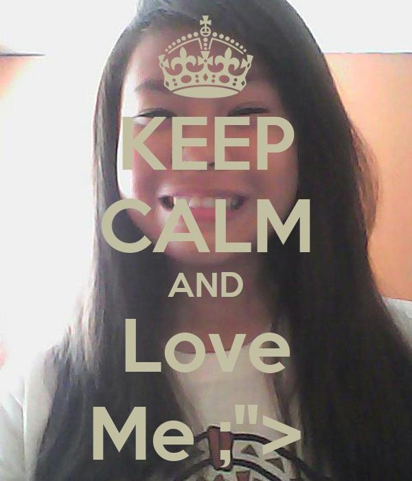 "KEEP CALM AND Love Me ;"">"