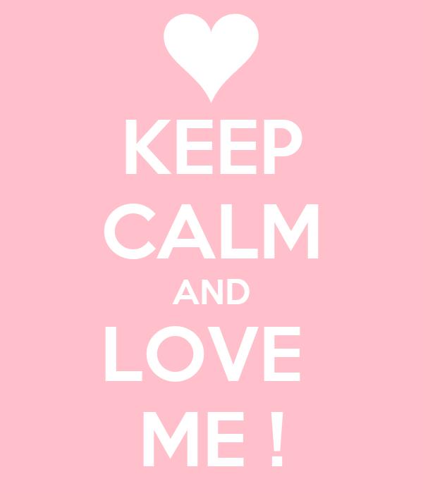 KEEP CALM AND LOVE  ME !