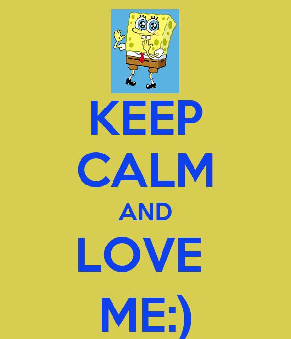 KEEP CALM AND LOVE  ME:)