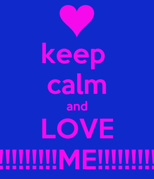 keep  calm and LOVE !!!!!!!!!!!ME!!!!!!!!!!!