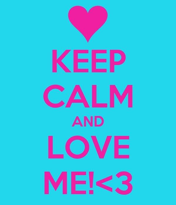 KEEP CALM AND LOVE ME!<3