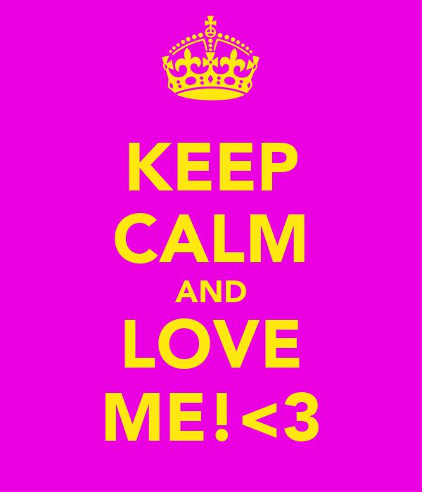 KEEP CALM AND LOVE ME!<3