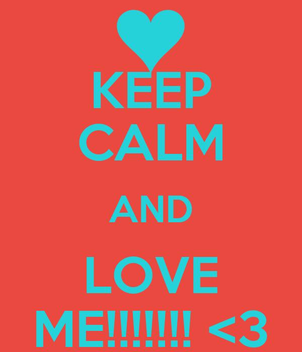 KEEP CALM AND LOVE ME!!!!!!! <3