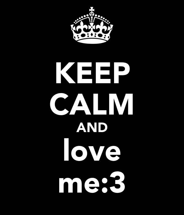 KEEP CALM AND love me:3