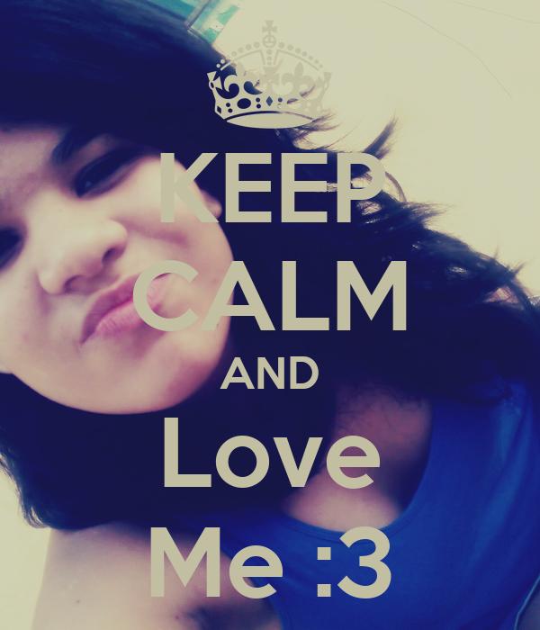 KEEP CALM AND Love Me :3
