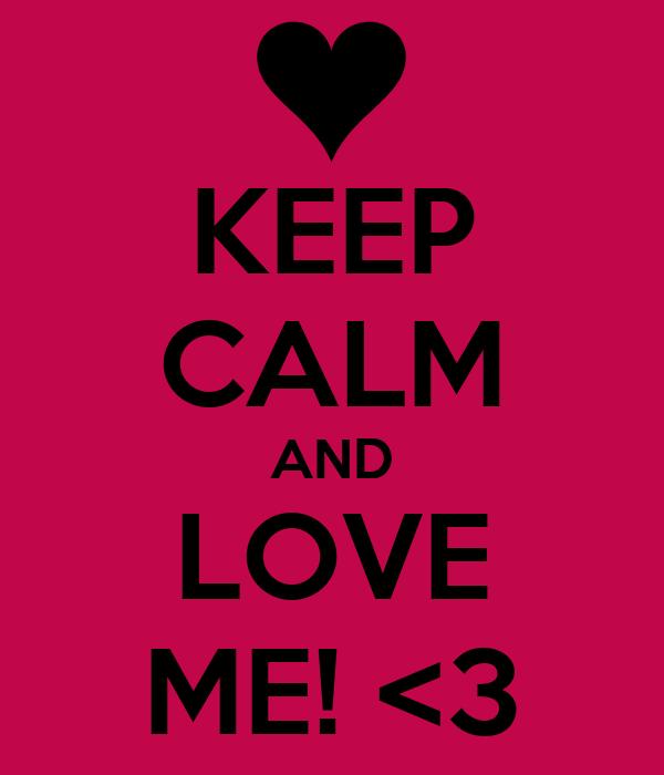 KEEP CALM AND LOVE ME! <3