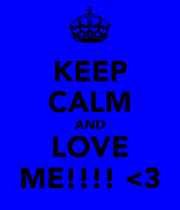 KEEP CALM AND LOVE ME!!!! <3