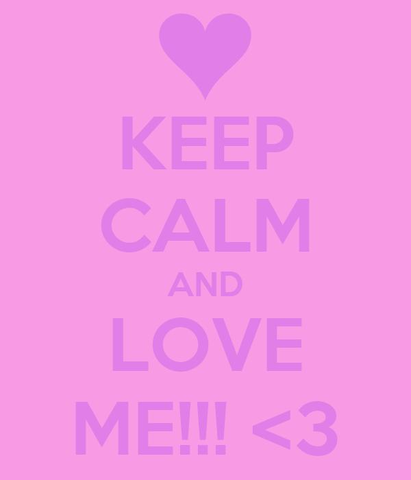 KEEP CALM AND LOVE ME!!! <3