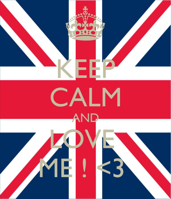 KEEP CALM AND LOVE  ME ! <3