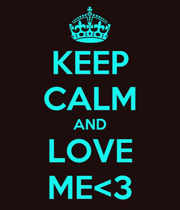 KEEP CALM AND LOVE ME<3