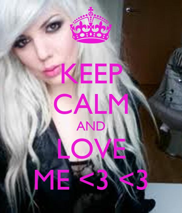 KEEP CALM AND LOVE ME <3 <3