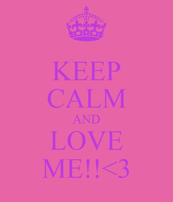 KEEP CALM AND LOVE ME!!<3