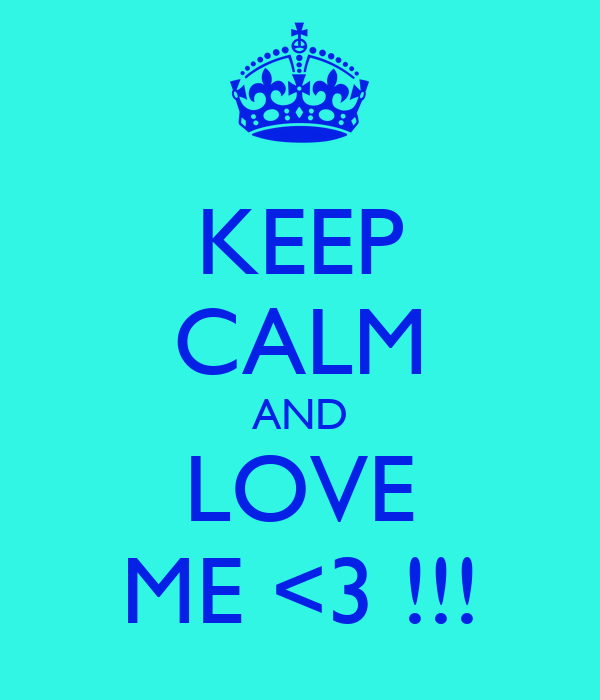 KEEP CALM AND LOVE ME <3 !!!
