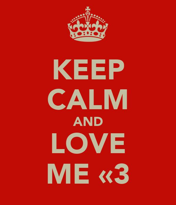 KEEP CALM AND LOVE ME «3