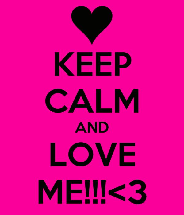 KEEP CALM AND LOVE ME!!!<3