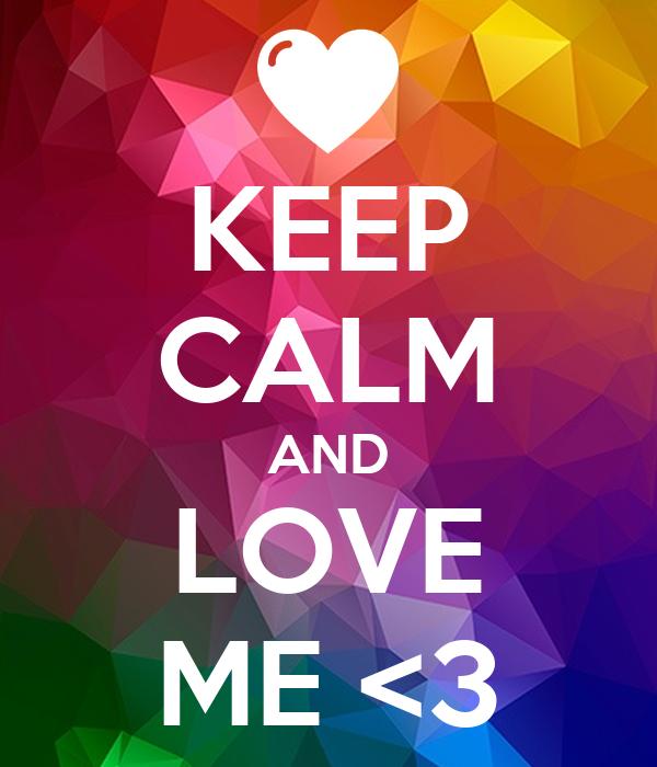 KEEP CALM AND LOVE ME <3