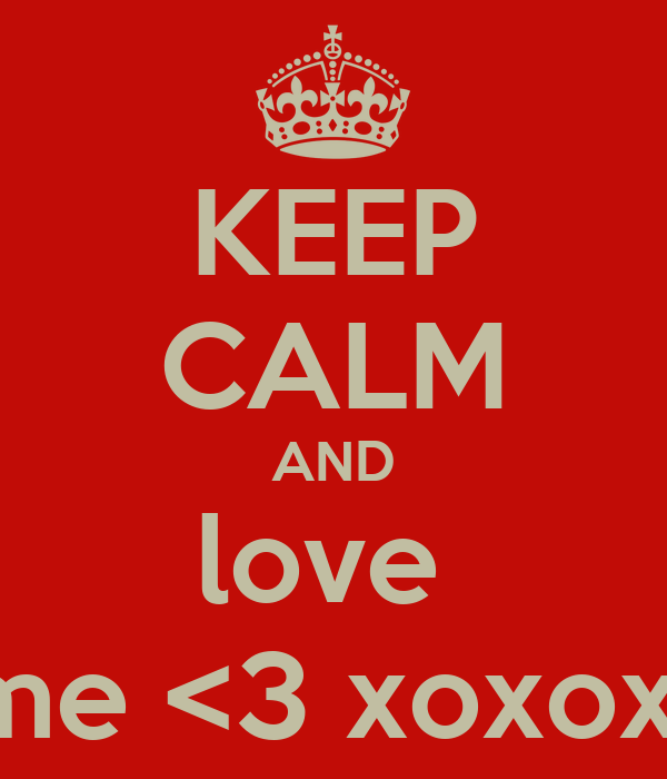 KEEP CALM AND love  me <3 xoxox