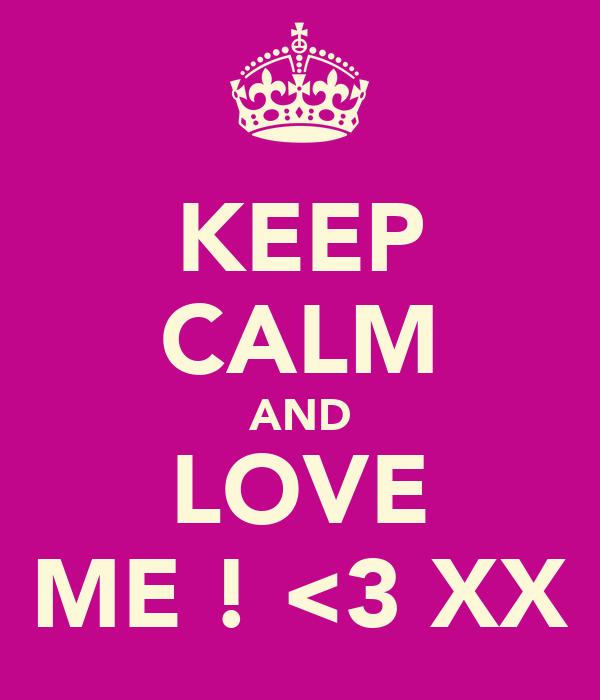 KEEP CALM AND LOVE ME ! <3 XX