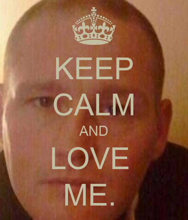 KEEP CALM AND LOVE  ME.