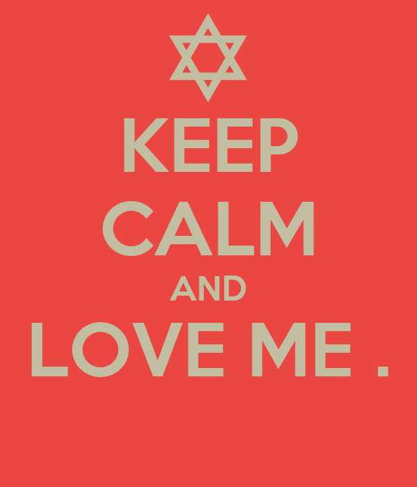 KEEP CALM AND LOVE ME .