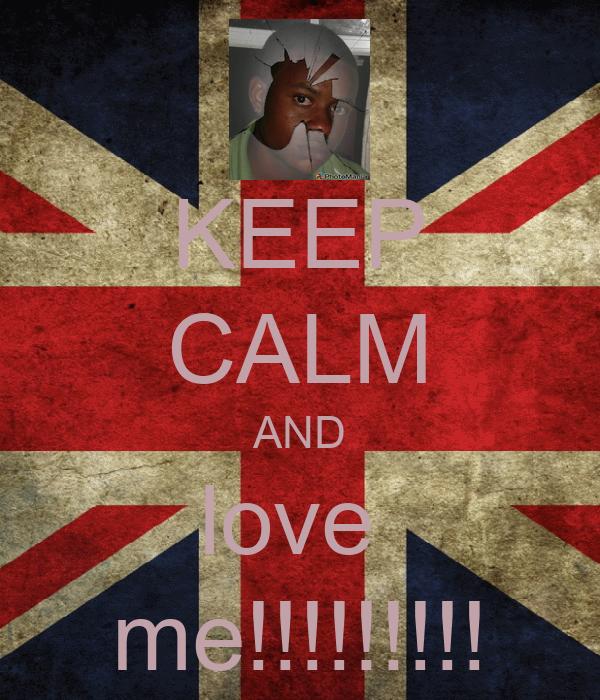 KEEP CALM AND love  me!!!!!!!!!