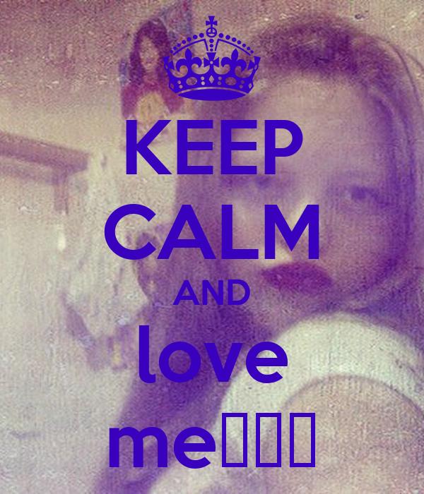 KEEP CALM AND love me♥♥♥