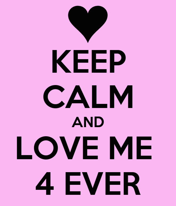 KEEP CALM AND LOVE ME  4 EVER