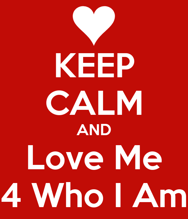 KEEP CALM AND Love Me 4 Who I Am