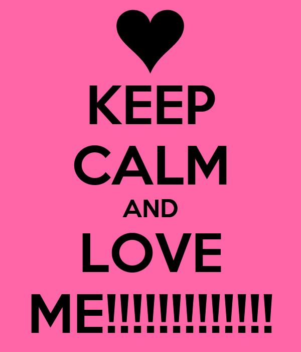 KEEP CALM AND LOVE ME!!!!!!!!!!!!!