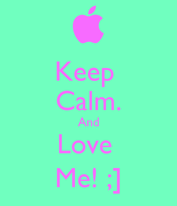Keep  Calm. And Love  Me! ;]