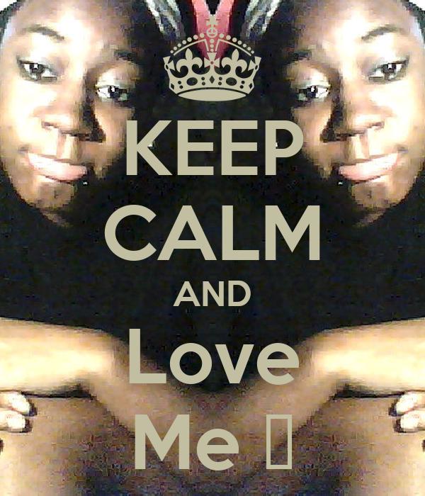 KEEP CALM AND Love Me ❤