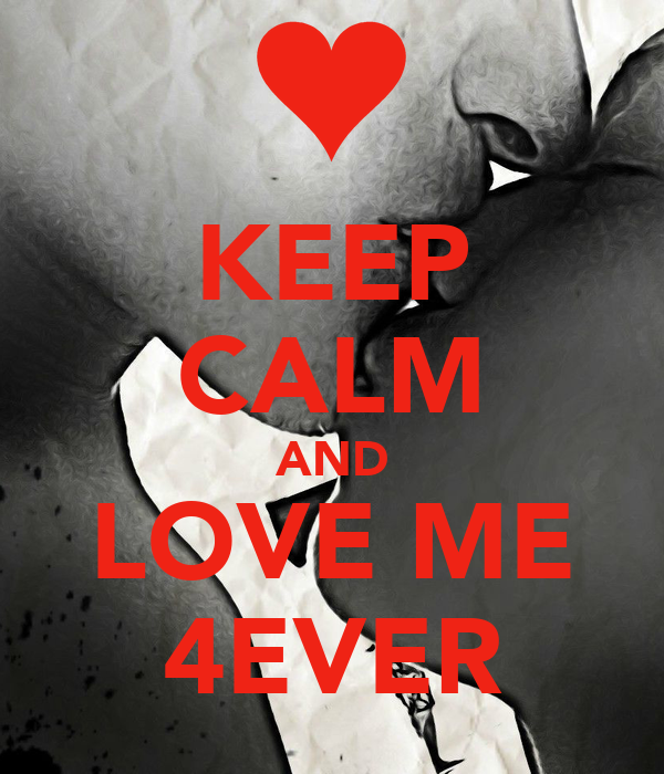 KEEP CALM AND LOVE ME 4EVER