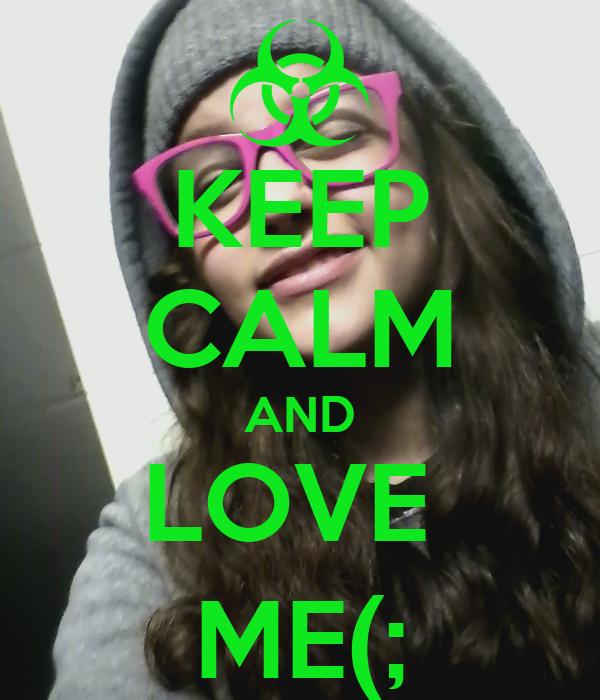 KEEP CALM AND LOVE  ME(;