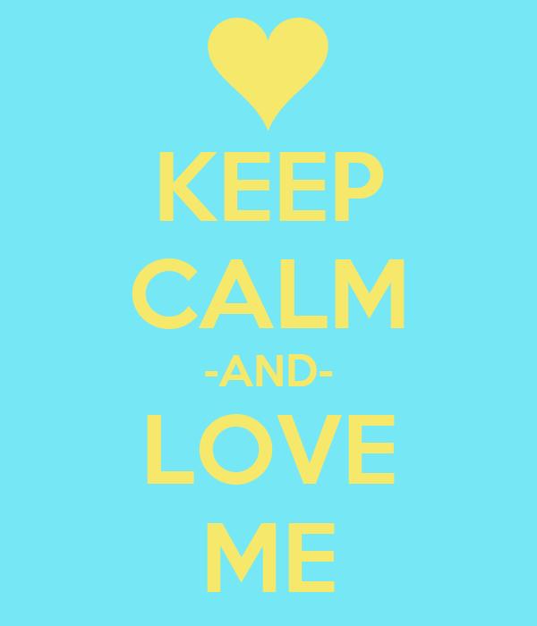 KEEP CALM -AND- LOVE ME