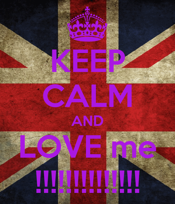 KEEP CALM AND LOVE me !!!!!!!!!!!!!!