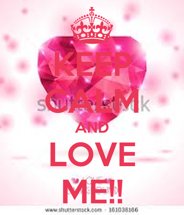 KEEP CALM AND LOVE ME!!