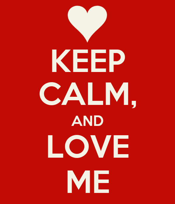 KEEP CALM, AND LOVE ME