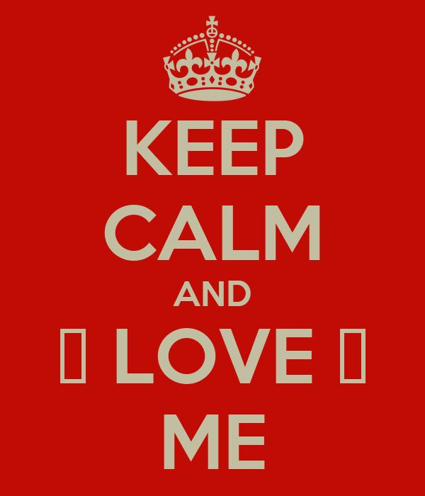 KEEP CALM AND ♥ LOVE ♥ ME