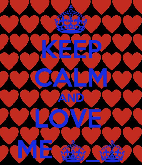 KEEP CALM AND LOVE  ME ^_^