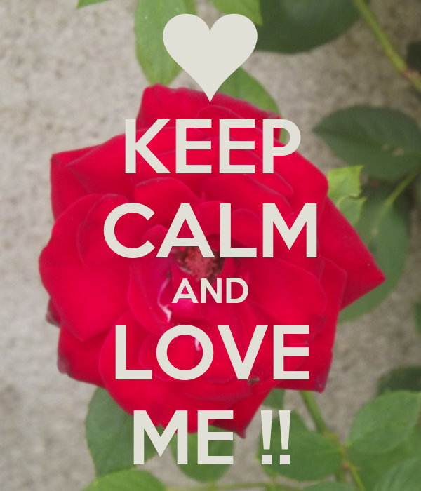 KEEP CALM AND LOVE ME !!