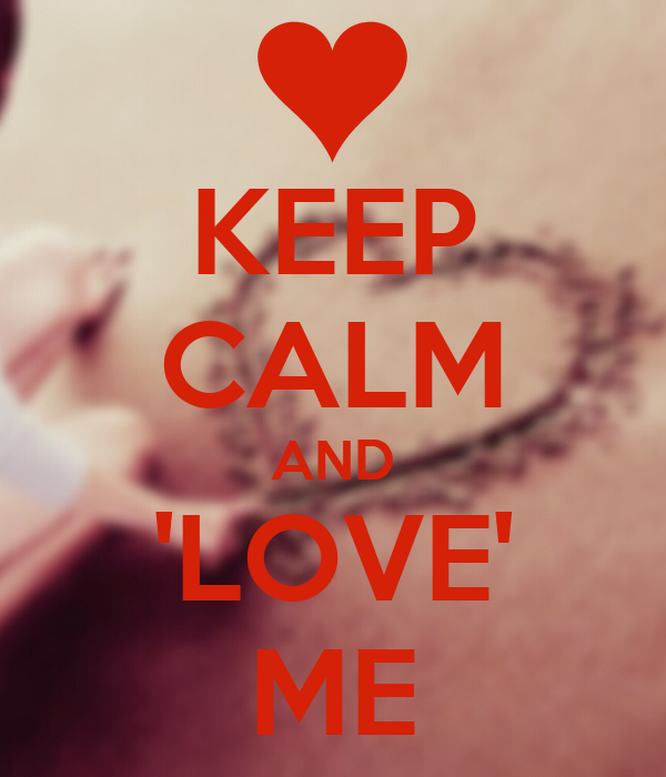 KEEP CALM AND 'LOVE' ME