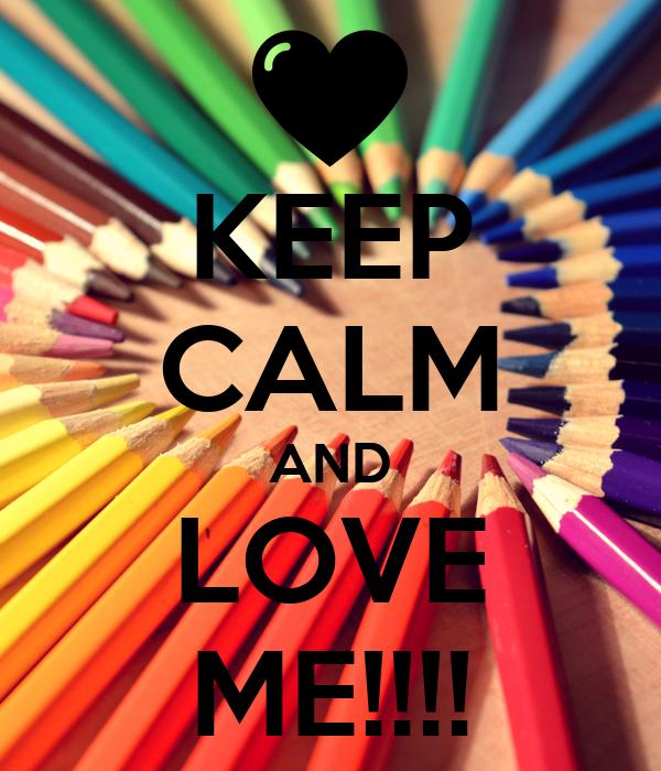 KEEP CALM AND LOVE ME!!!!