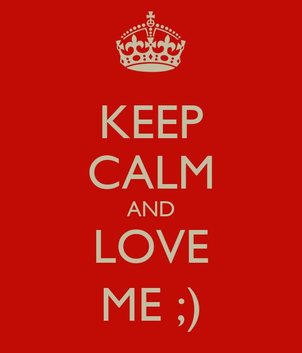 KEEP CALM AND LOVE ME ;)