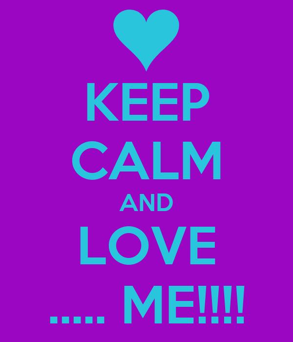KEEP CALM AND LOVE ..... ME!!!!