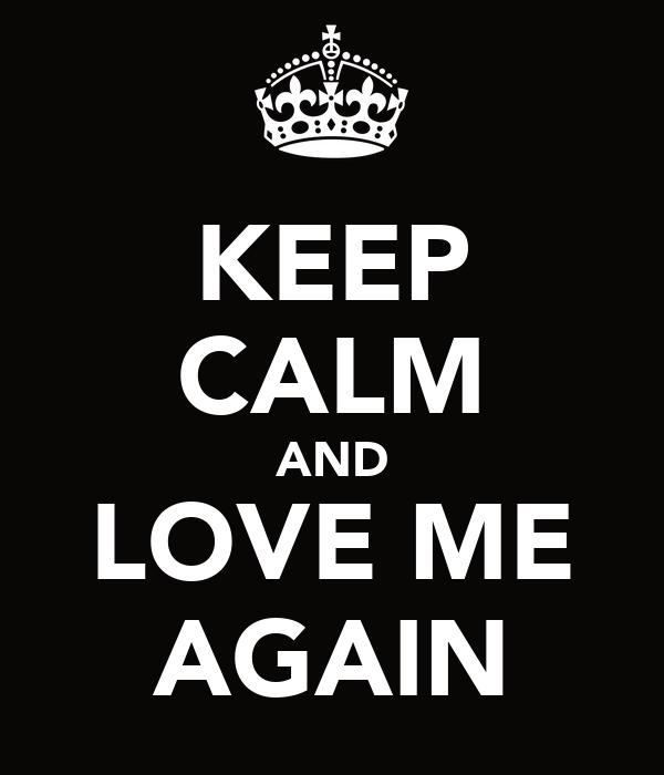 KEEP CALM AND LOVE ME AGAIN