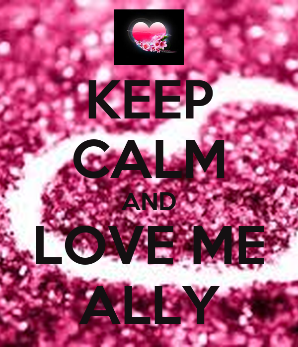 KEEP CALM AND LOVE ME ALLY