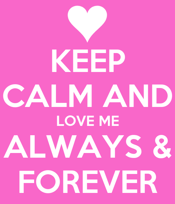KEEP CALM AND LOVE ME ALWAYS & FOREVER